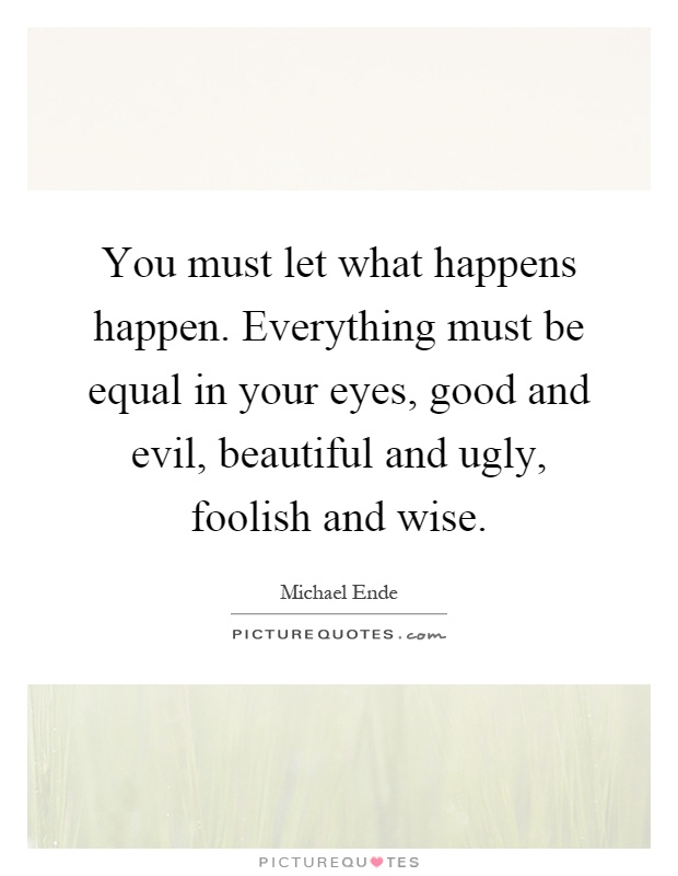 You must let what happens happen. Everything must be equal in your eyes, good and evil, beautiful and ugly, foolish and wise Picture Quote #1