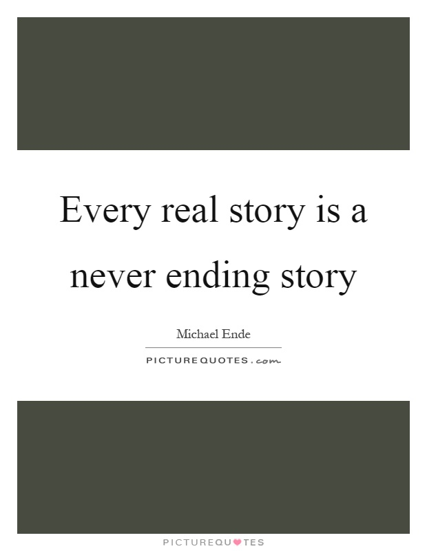 Every real story is a never ending story Picture Quote #1
