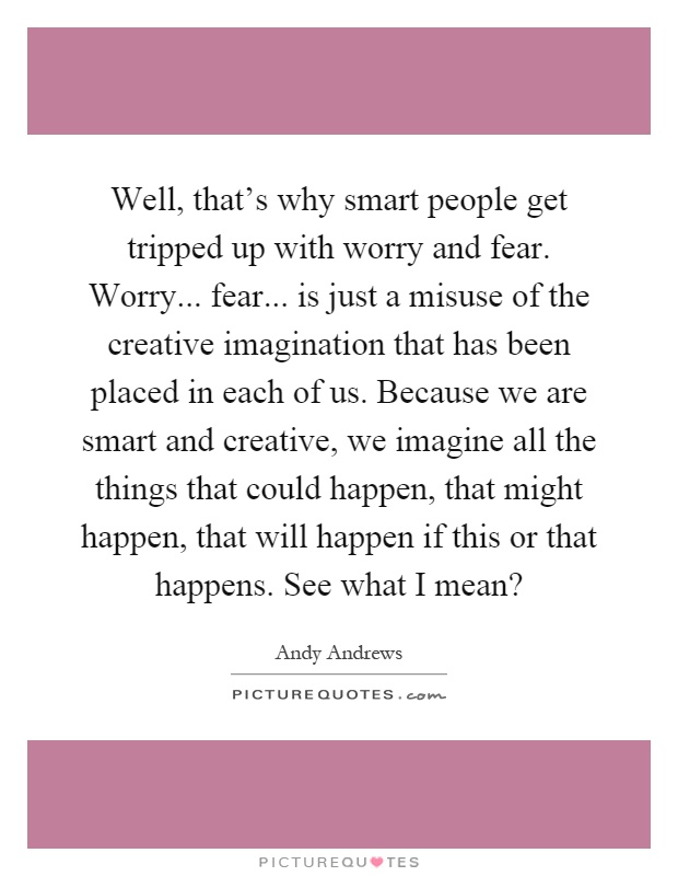 Well, that's why smart people get tripped up with worry and fear. Worry... fear... is just a misuse of the creative imagination that has been placed in each of us. Because we are smart and creative, we imagine all the things that could happen, that might happen, that will happen if this or that happens. See what I mean? Picture Quote #1