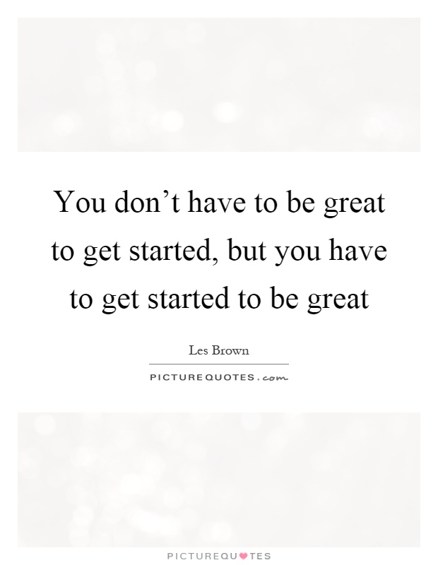 You don't have to be great to get started, but you have to get started to be great Picture Quote #1