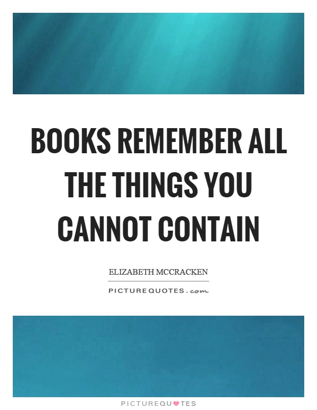 Books remember all the things you cannot contain Picture Quote #1