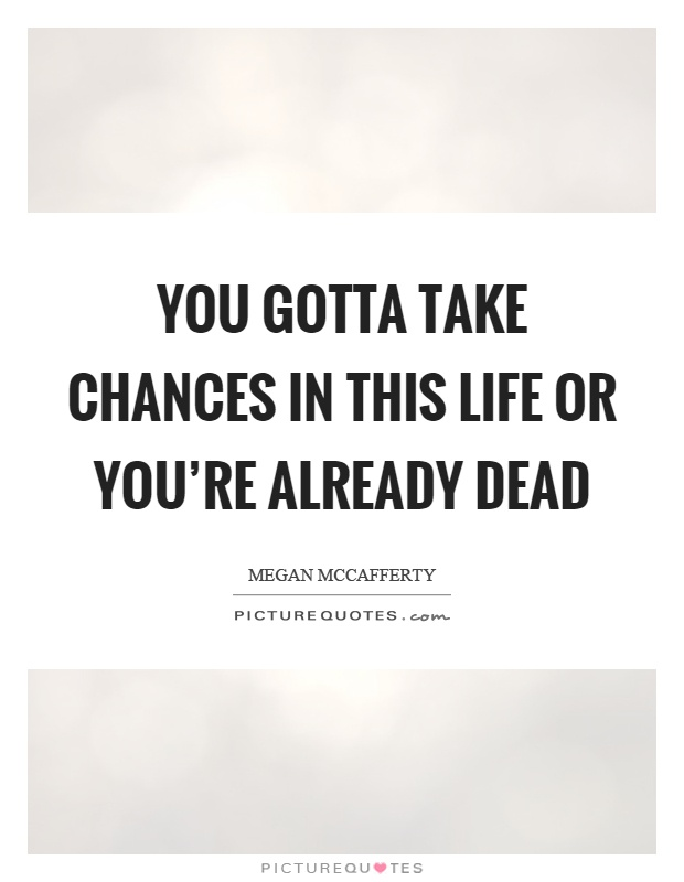 You gotta take chances in this life or you're already dead Picture Quote #1