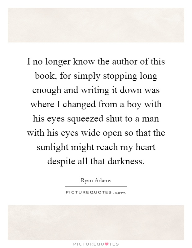 I no longer know the author of this book, for simply stopping long enough and writing it down was where I changed from a boy with his eyes squeezed shut to a man with his eyes wide open so that the sunlight might reach my heart despite all that darkness Picture Quote #1
