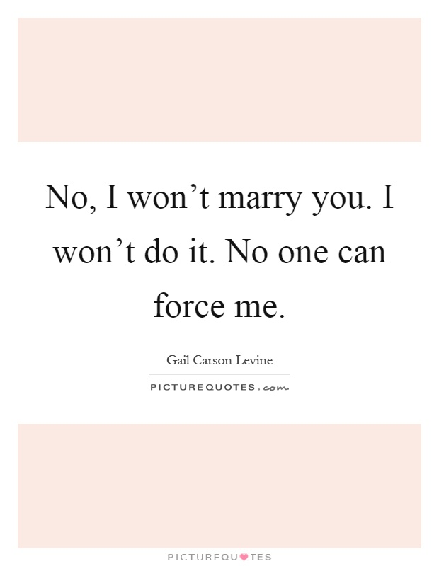 No, I won't marry you. I won't do it. No one can force me Picture Quote #1