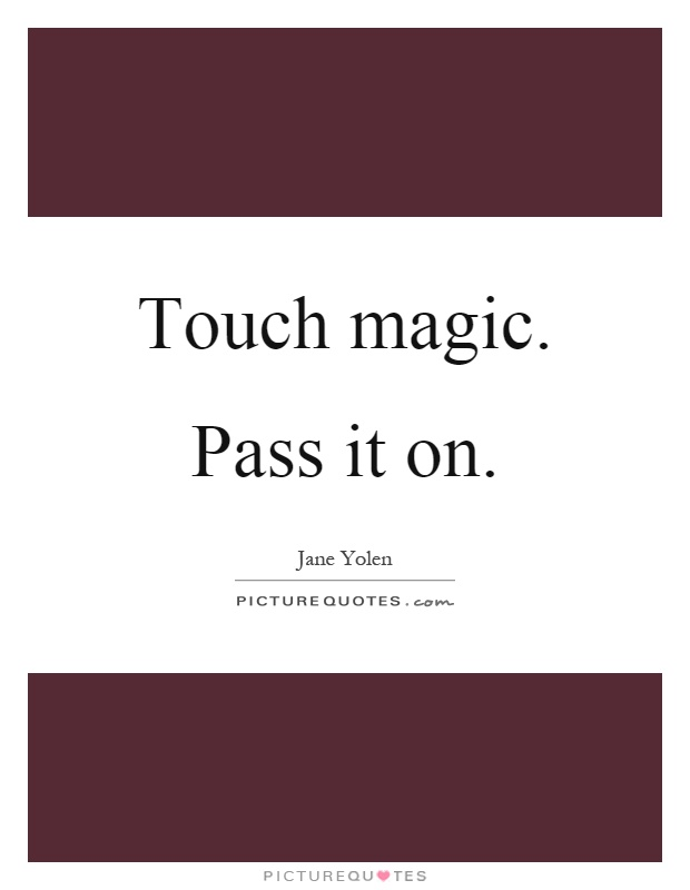 Touch magic. Pass it on Picture Quote #1