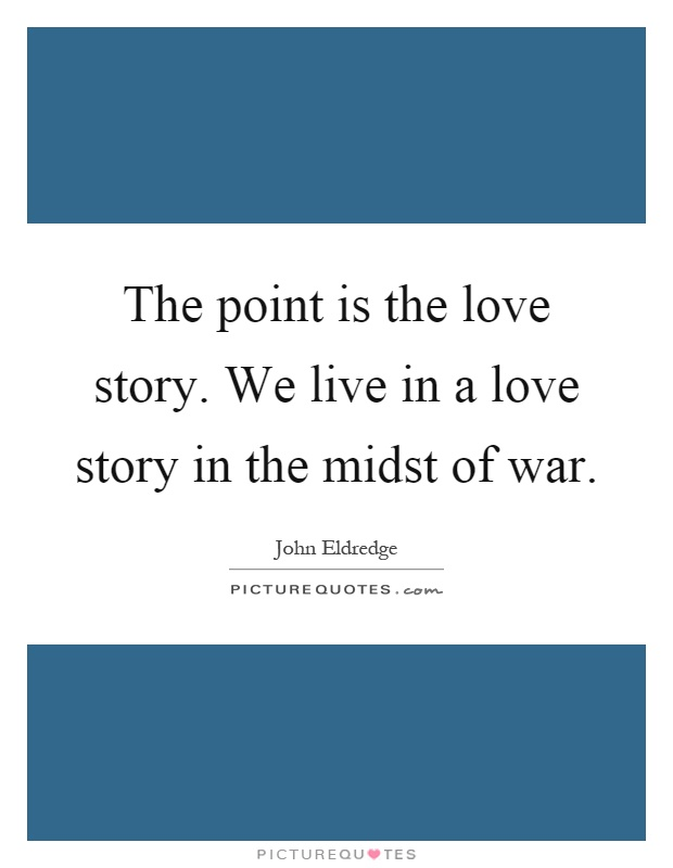 The point is the love story. We live in a love story in the midst of war Picture Quote #1