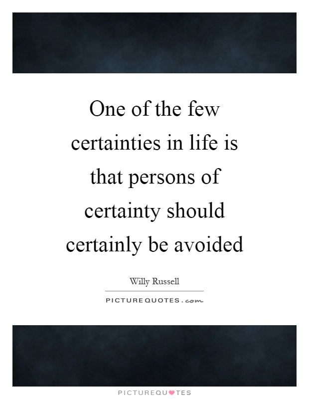One of the few certainties in life is that persons of certainty should certainly be avoided Picture Quote #1