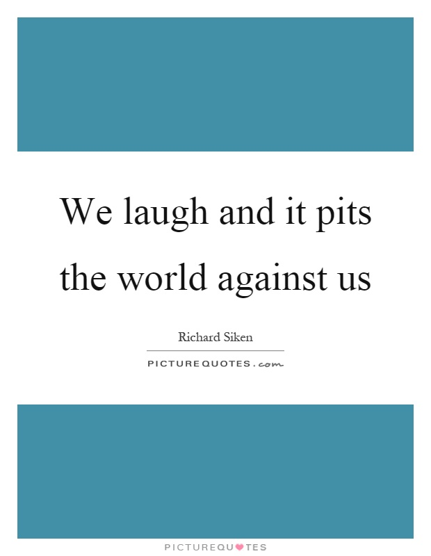 We laugh and it pits the world against us Picture Quote #1