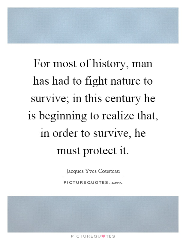For most of history, man has had to fight nature to survive; in this century he is beginning to realize that, in order to survive, he must protect it Picture Quote #1