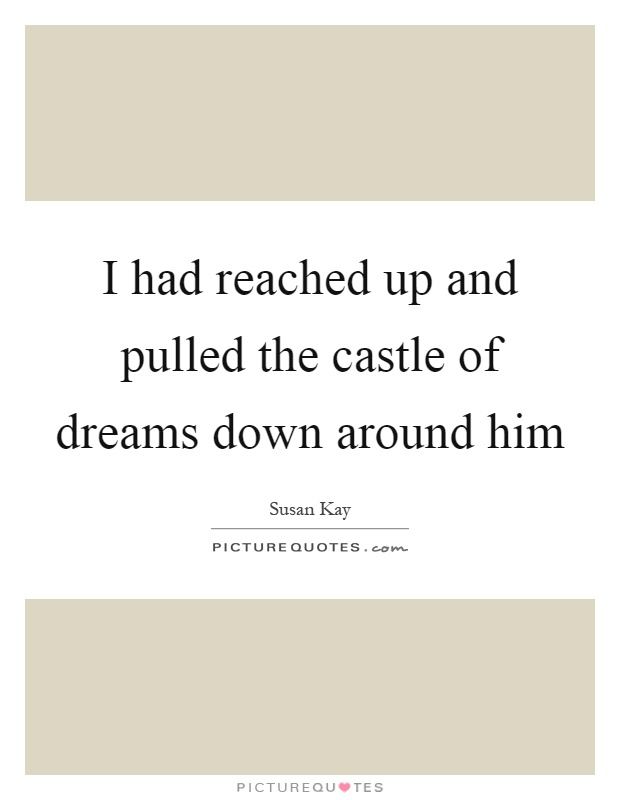 I had reached up and pulled the castle of dreams down around him Picture Quote #1
