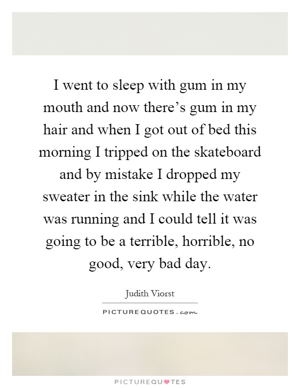 I went to sleep with gum in my mouth and now there's gum in my hair and when I got out of bed this morning I tripped on the skateboard and by mistake I dropped my sweater in the sink while the water was running and I could tell it was going to be a terrible, horrible, no good, very bad day Picture Quote #1