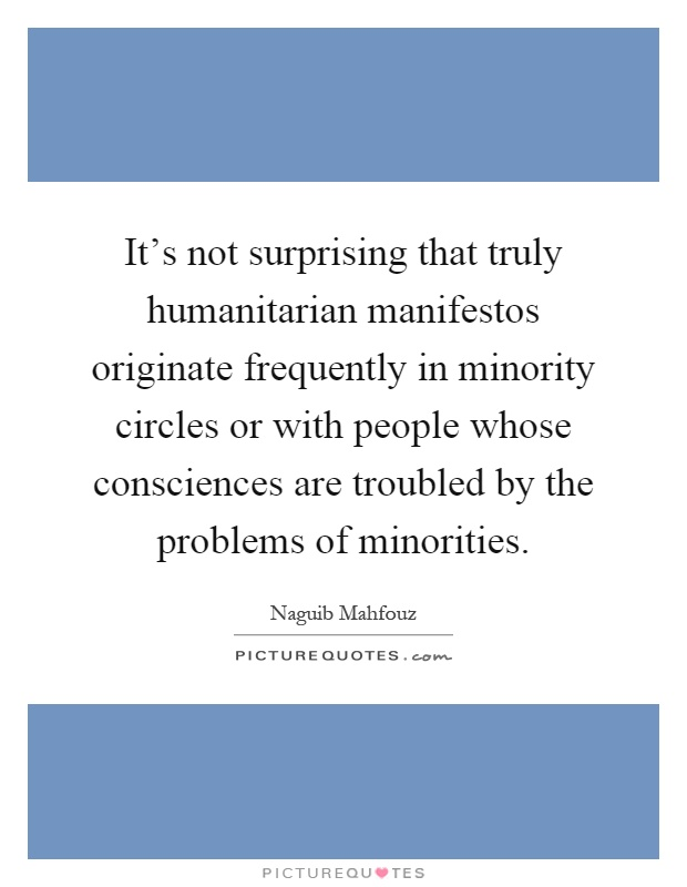 It's not surprising that truly humanitarian manifestos originate frequently in minority circles or with people whose consciences are troubled by the problems of minorities Picture Quote #1
