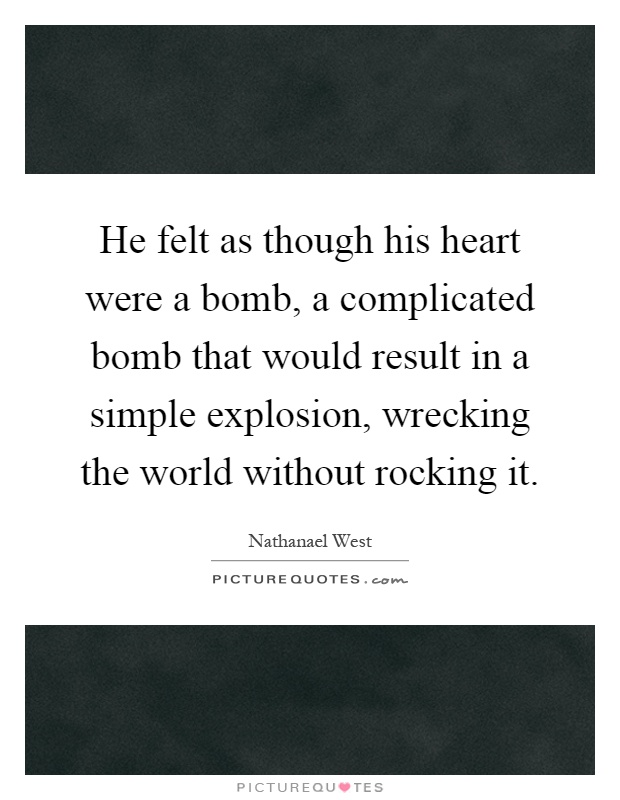 He felt as though his heart were a bomb, a complicated bomb that would result in a simple explosion, wrecking the world without rocking it Picture Quote #1
