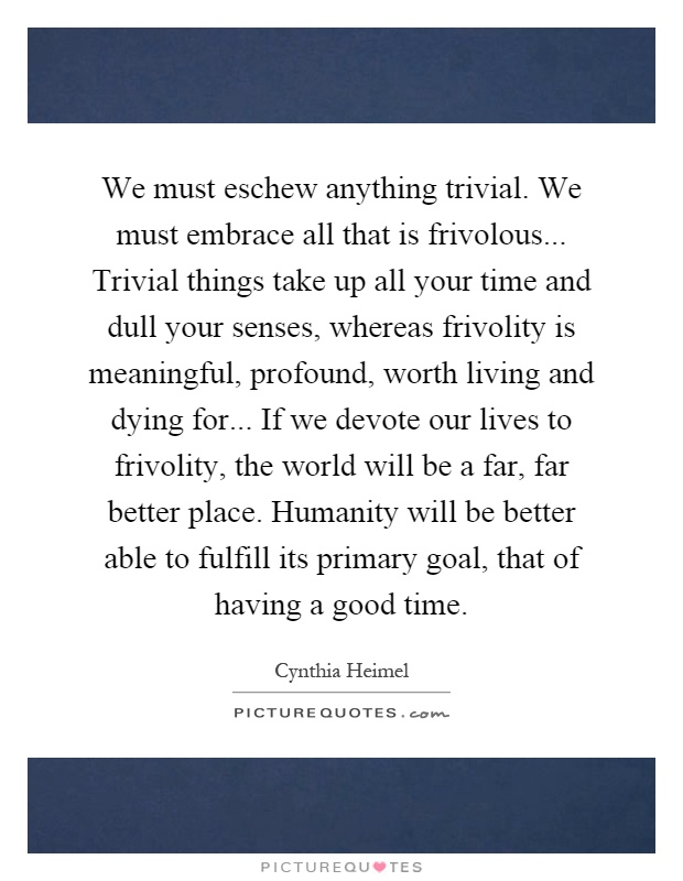We must eschew anything trivial. We must embrace all that is frivolous... Trivial things take up all your time and dull your senses, whereas frivolity is meaningful, profound, worth living and dying for... If we devote our lives to frivolity, the world will be a far, far better place. Humanity will be better able to fulfill its primary goal, that of having a good time Picture Quote #1