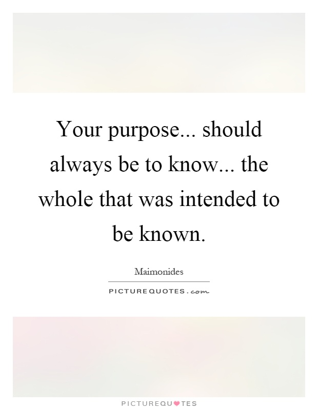 Your purpose... should always be to know... the whole that was intended to be known Picture Quote #1