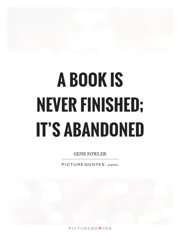 A book is never finished; it's abandoned Picture Quote #1