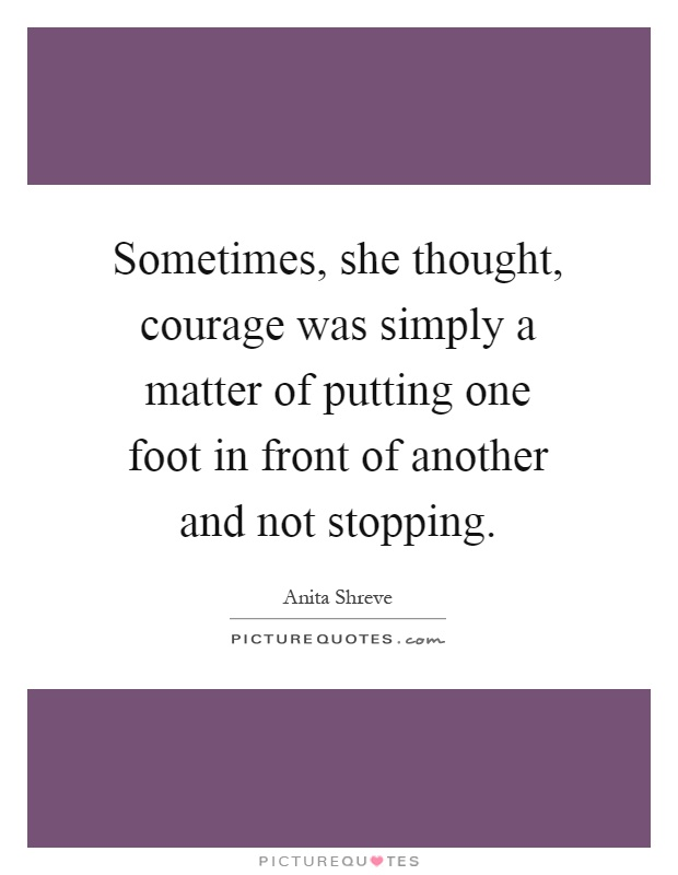 Sometimes, she thought, courage was simply a matter of putting one foot in front of another and not stopping Picture Quote #1