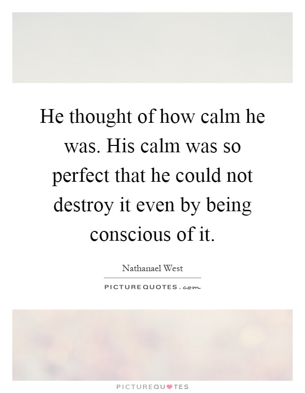 He thought of how calm he was. His calm was so perfect that he could not destroy it even by being conscious of it Picture Quote #1