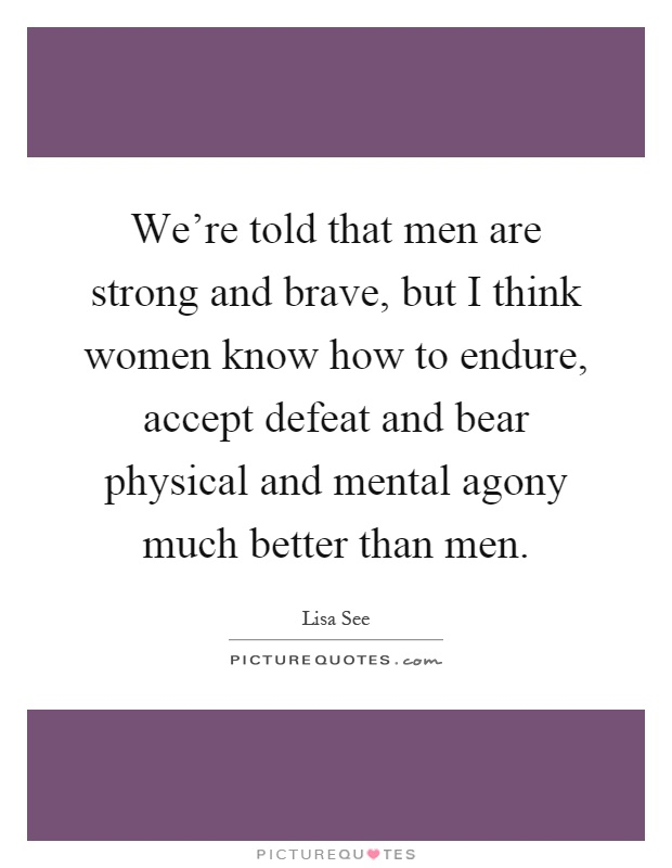 We're told that men are strong and brave, but I think women know how to endure, accept defeat and bear physical and mental agony much better than men Picture Quote #1