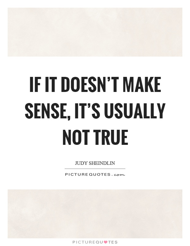 If it doesn't make sense, it's usually not true Picture Quote #1