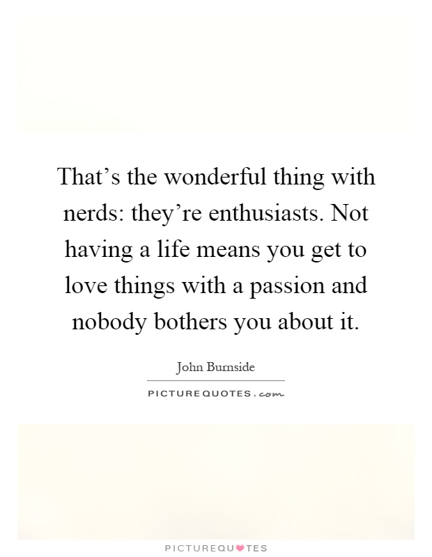 That's the wonderful thing with nerds: they're enthusiasts. Not having a life means you get to love things with a passion and nobody bothers you about it Picture Quote #1