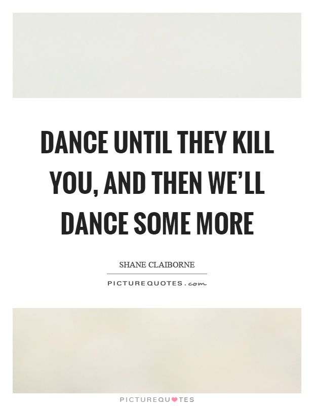 Dance until they kill you, and then we'll dance some more Picture Quote #1