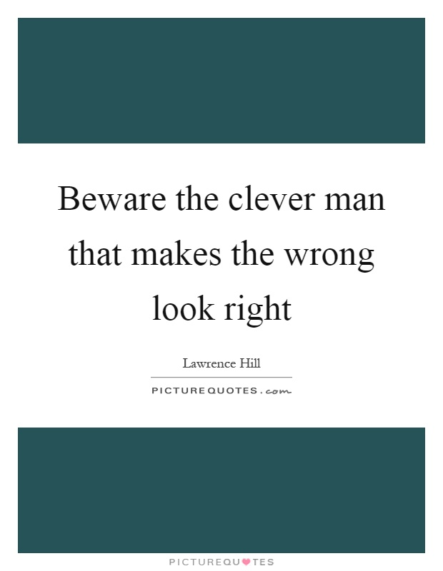 Beware the clever man that makes the wrong look right Picture Quote #1