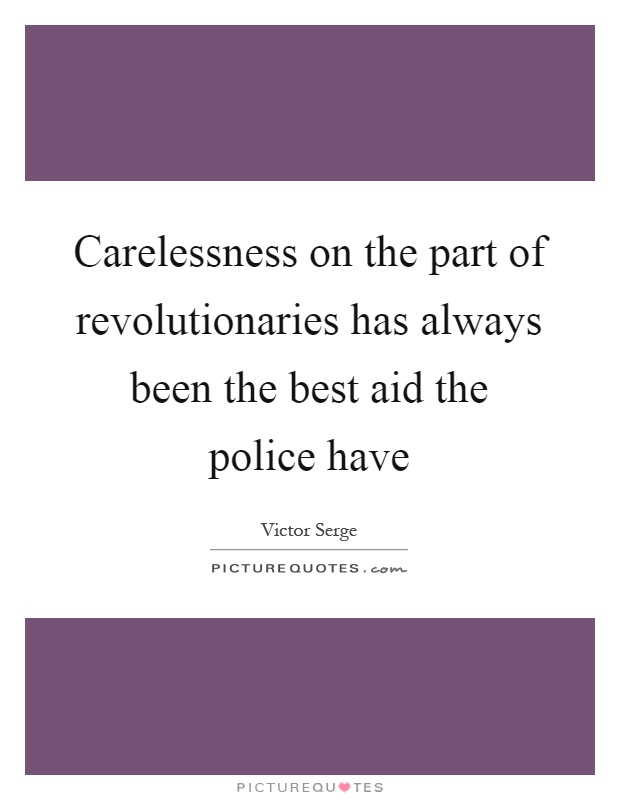Carelessness on the part of revolutionaries has always been the best aid the police have Picture Quote #1