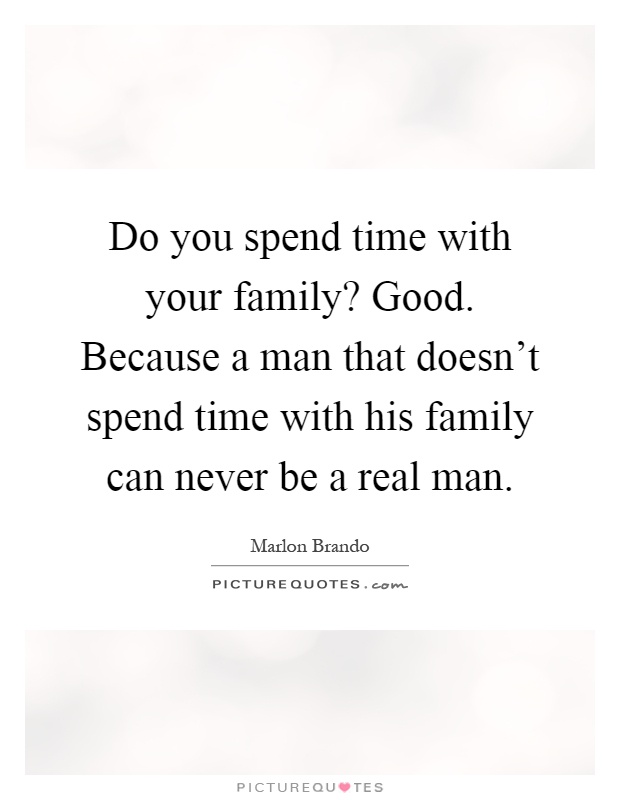 Do you spend time with your family? Good. Because a man that doesn't spend time with his family can never be a real man Picture Quote #1