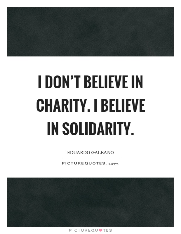I don't believe in charity. I believe in solidarity Picture Quote #1
