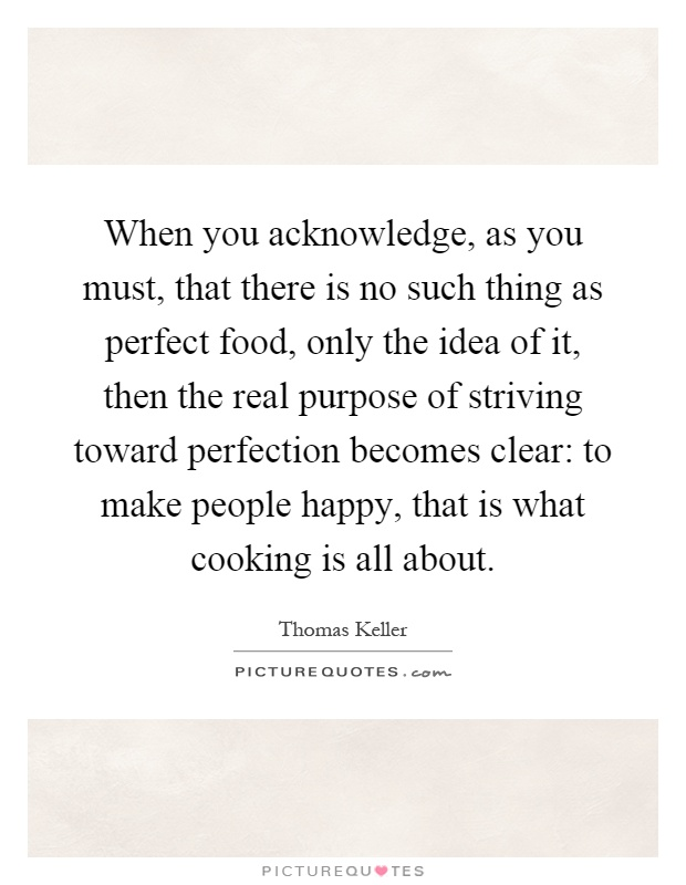 When you acknowledge, as you must, that there is no such thing as perfect food, only the idea of it, then the real purpose of striving toward perfection becomes clear: to make people happy, that is what cooking is all about Picture Quote #1