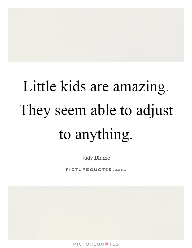 Little kids are amazing. They seem able to adjust to anything Picture Quote #1