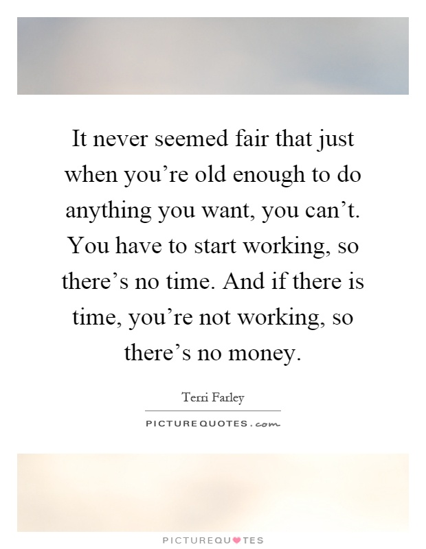 It never seemed fair that just when you're old enough to do anything you want, you can't. You have to start working, so there's no time. And if there is time, you're not working, so there's no money Picture Quote #1
