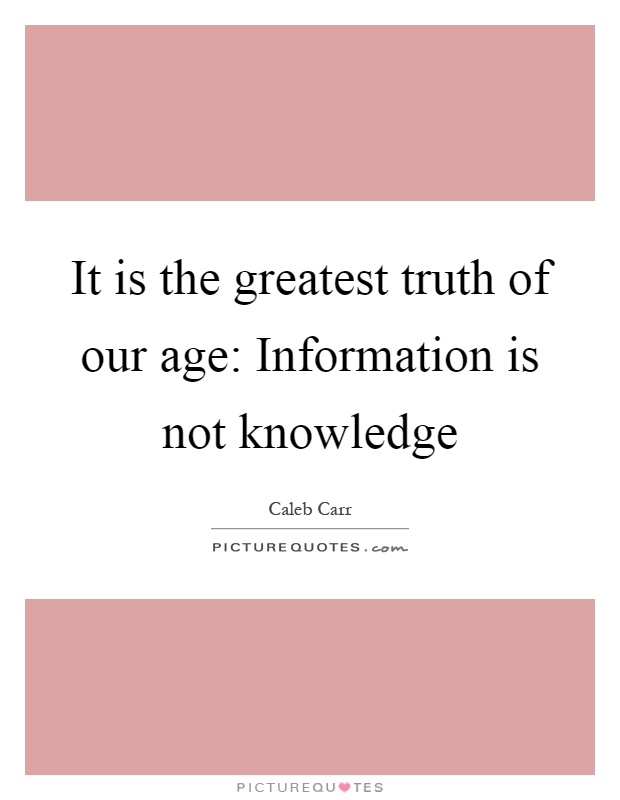 It is the greatest truth of our age: Information is not knowledge Picture Quote #1
