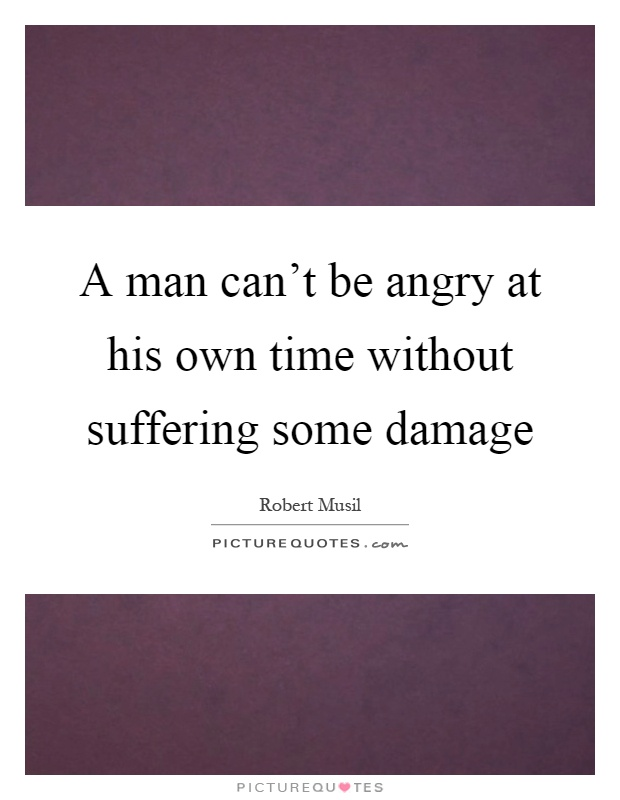 A man can't be angry at his own time without suffering some damage Picture Quote #1