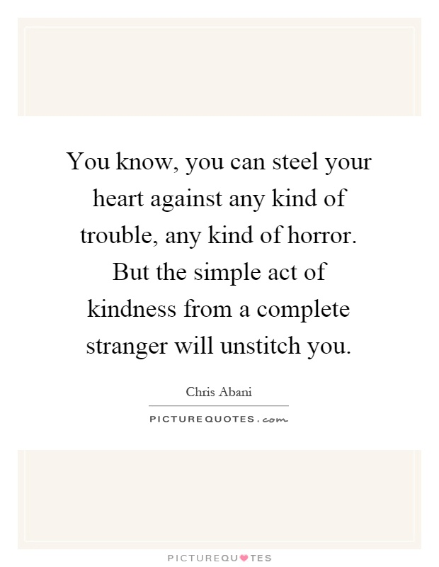 You know, you can steel your heart against any kind of trouble, any kind of horror. But the simple act of kindness from a complete stranger will unstitch you Picture Quote #1