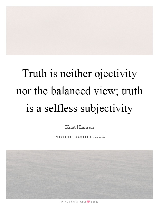 Truth is neither ojectivity nor the balanced view; truth is a selfless subjectivity Picture Quote #1