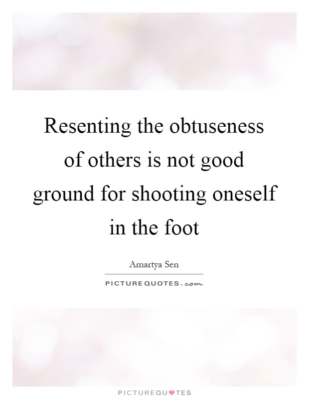 Resenting the obtuseness of others is not good ground for shooting oneself in the foot Picture Quote #1
