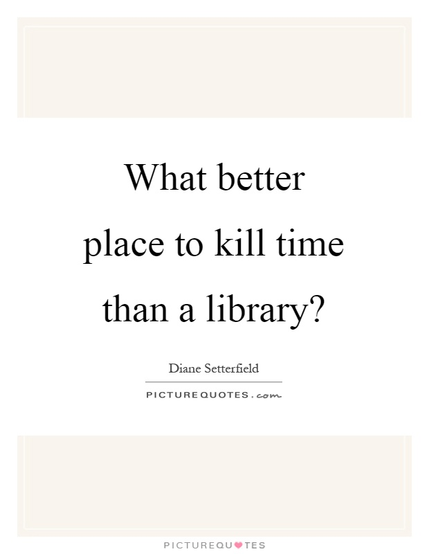 What better place to kill time than a library? Picture Quote #1