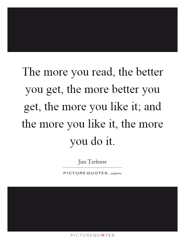 The more you read, the better you get, the more better you get, the more you like it; and the more you like it, the more you do it Picture Quote #1