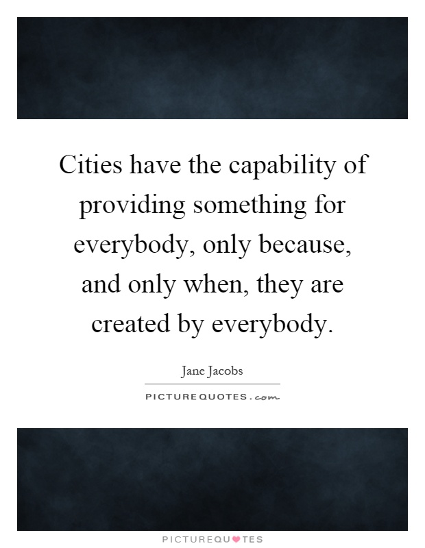 Cities have the capability of providing something for everybody, only because, and only when, they are created by everybody Picture Quote #1
