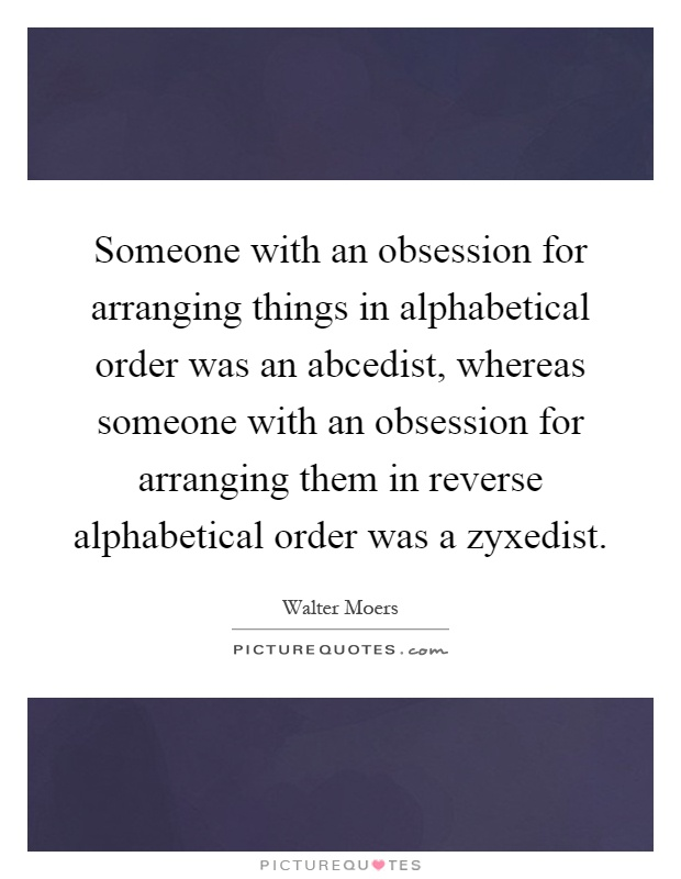 Someone with an obsession for arranging things in alphabetical order was an abcedist, whereas someone with an obsession for arranging them in reverse alphabetical order was a zyxedist Picture Quote #1
