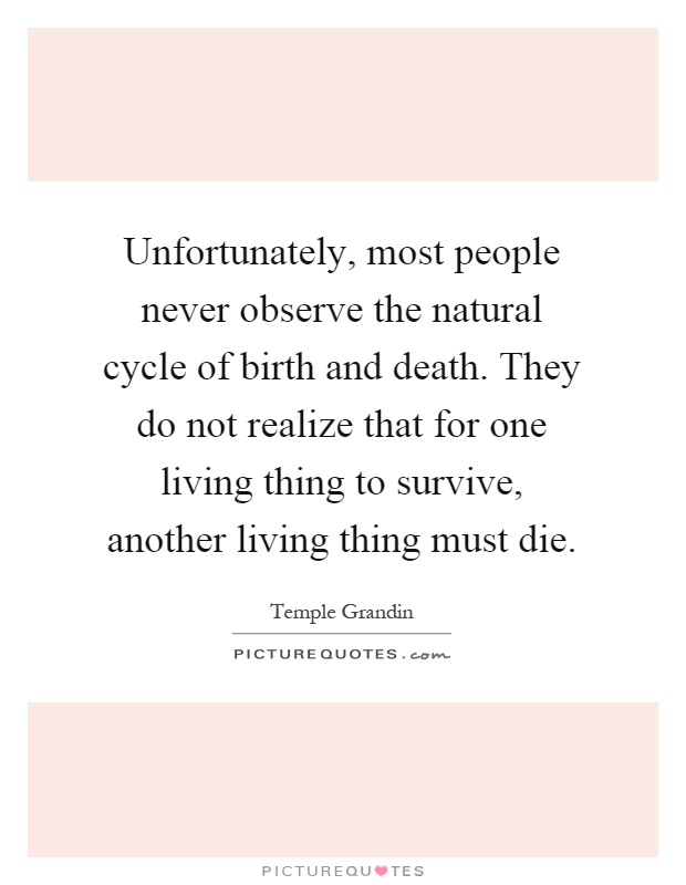 Unfortunately, most people never observe the natural cycle of birth and death. They do not realize that for one living thing to survive, another living thing must die Picture Quote #1