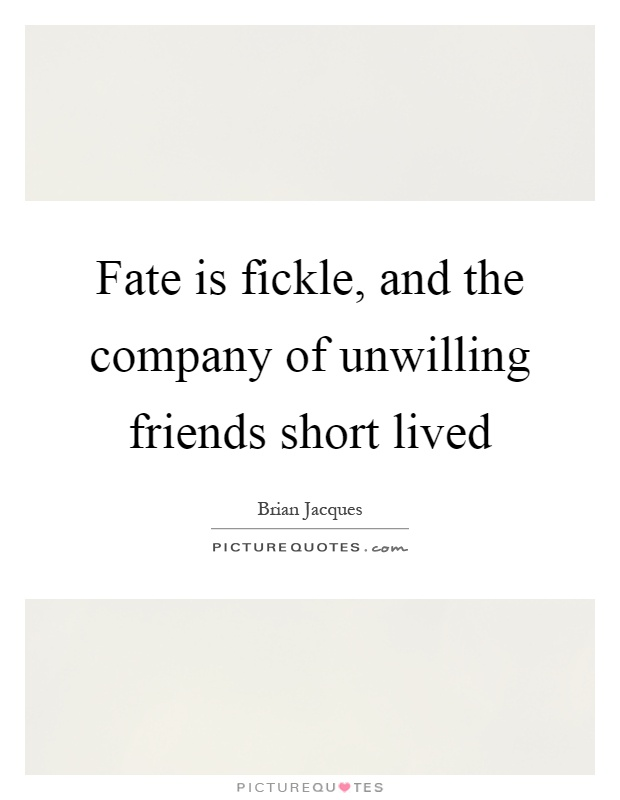 Fate is fickle, and the company of unwilling friends short lived