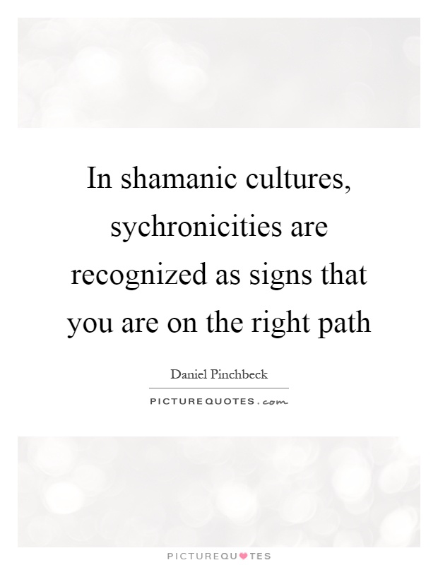 In shamanic cultures, sychronicities are recognized as signs that you are on the right path Picture Quote #1