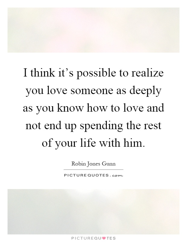 I think it's possible to realize you love someone as deeply as you know how to love and not end up spending the rest of your life with him Picture Quote #1