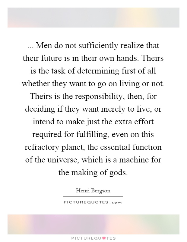 ... Men do not sufficiently realize that their future is in their own hands. Theirs is the task of determining first of all whether they want to go on living or not. Theirs is the responsibility, then, for deciding if they want merely to live, or intend to make just the extra effort required for fulfilling, even on this refractory planet, the essential function of the universe, which is a machine for the making of gods Picture Quote #1