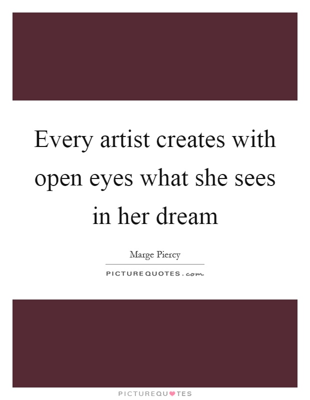 Every artist creates with open eyes what she sees in her dream Picture Quote #1