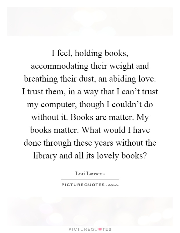 I feel, holding books, accommodating their weight and breathing their dust, an abiding love. I trust them, in a way that I can't trust my computer, though I couldn't do without it. Books are matter. My books matter. What would I have done through these years without the library and all its lovely books? Picture Quote #1