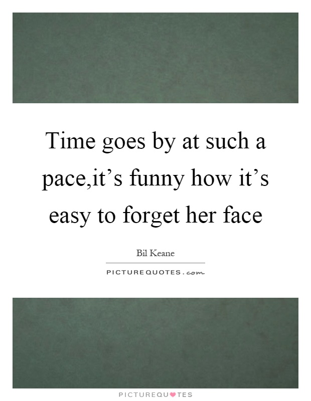 Time goes by at such a pace,it's funny how it's easy to forget her face Picture Quote #1